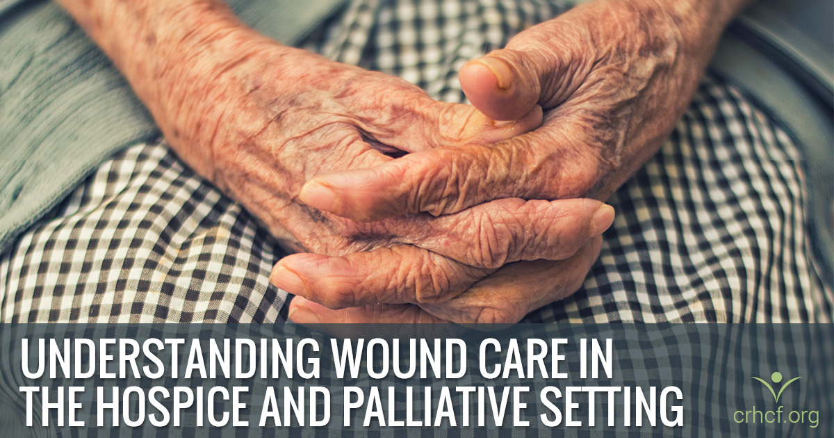 Understanding Wound Care in the Hospice and Palliative Setting | CRHCF